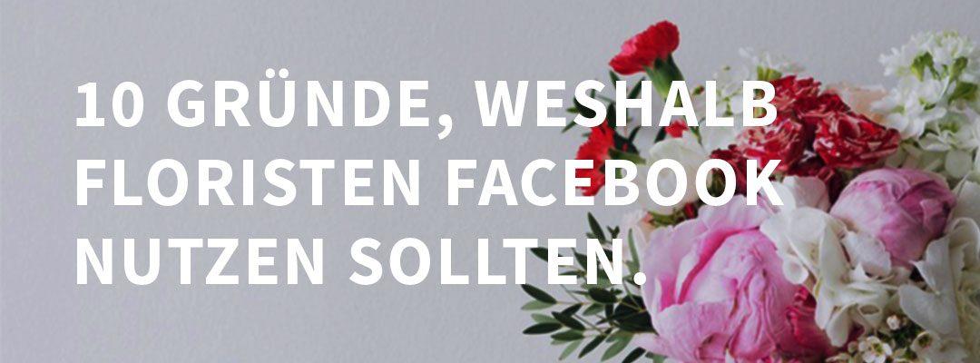 10 gute Gründe, weshalb Floristen Facebook für Ihr Business nutzen sollten.